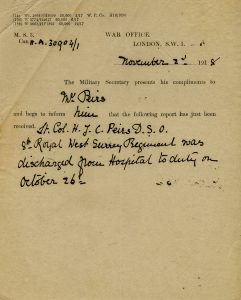 "Form letter from the War Office, London, S.W.1. from the Military Secretary to Mr. Peirs. ""the following report has just been received. Lt. Col. H.J.C. Peirs D.S.O. 8th Royal West Surrey Regiment was discharged from Hospital to duty on October 26th."